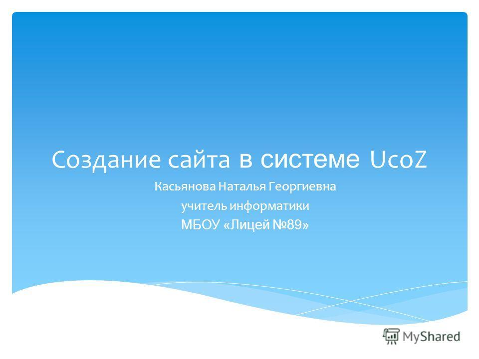 Создание сайта в системе UcoZ Касьянова Наталья Георгиевна учитель информатики МБОУ «Лицей 89»