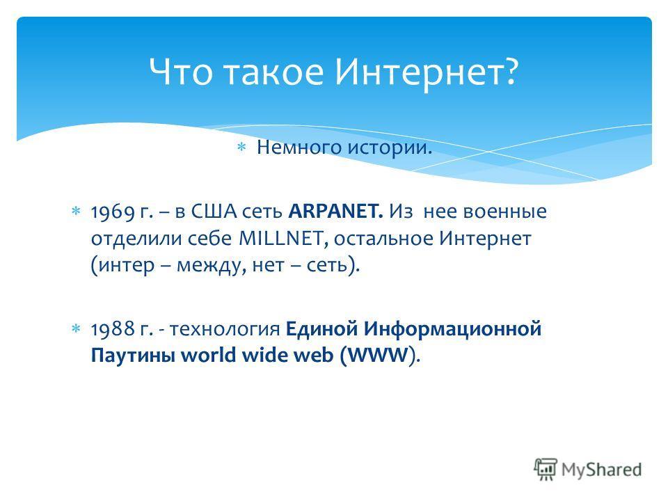 Немного истории. 1969 г. – в США сеть ARPANET. Из нее военные отделили себе MILLNET, остальное Интернет (интер – между, нет – сеть). 1988 г. - технология Единой Информационной Паутины world wide web (WWW). Что такое Интернет?