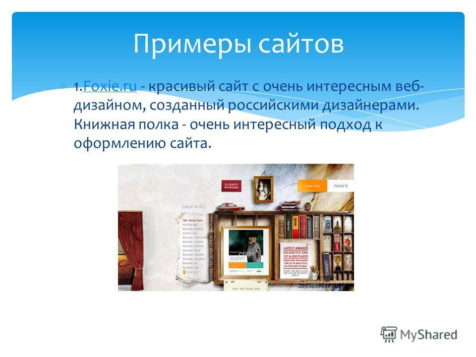 1.Foxie.ru - красивый сайт с очень интересным веб- дизайном, созданный российскими дизайнерами. Книжная полка - очень интересный подход к оформлению сайта.Foxie.ru Примеры сайтов