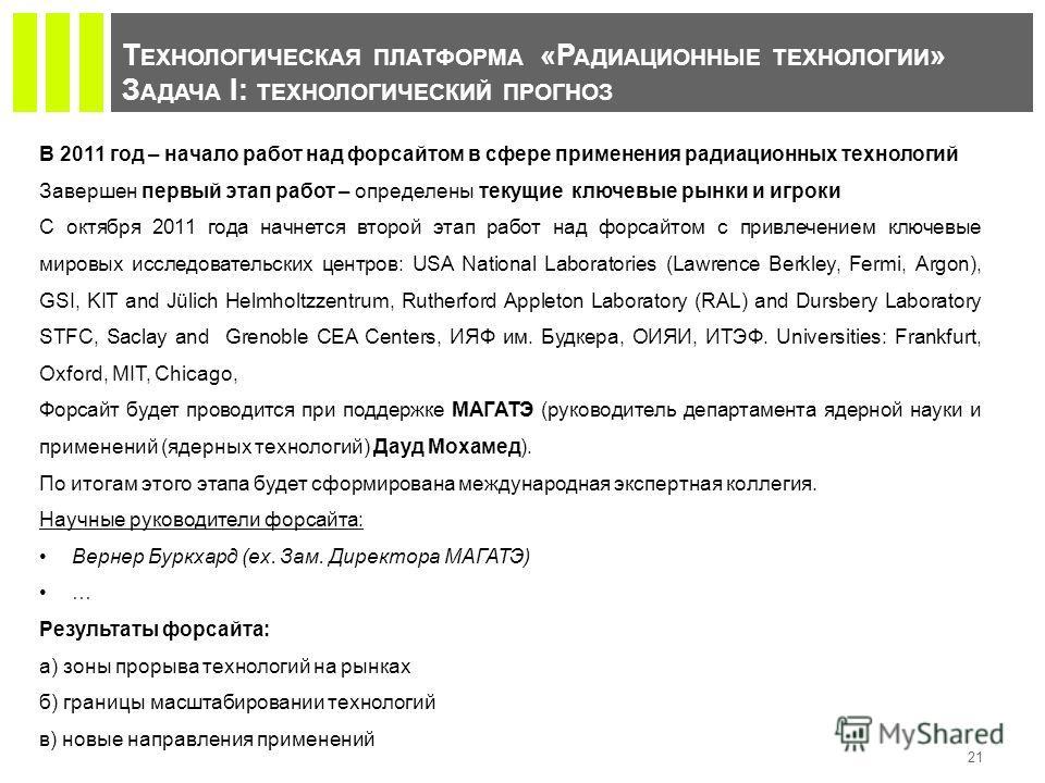 Т ЕХНОЛОГИЧЕСКАЯ ПЛАТФОРМА «Р АДИАЦИОННЫЕ ТЕХНОЛОГИИ » З АДАЧА I: ТЕХНОЛОГИЧЕСКИЙ ПРОГНОЗ 21 В 2011 год – начало работ над форсайтом в сфере применения радиационных технологий Завершен первый этап работ – определены текущие ключевые рынки и игроки С