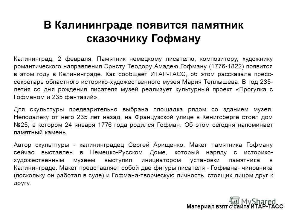 В Калининграде появится памятник сказочнику Гофману Калининград, 2 февраля. Памятник немецкому писателю, композитору, художнику романтического направления Эрнсту Теодору Амадею Гофману (1776-1822) появится в этом году в Калининграде. Как сообщает ИТА