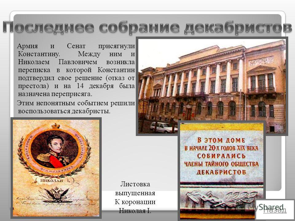 Армия и Сенат присягнули Константину. Между ним и Николаем Павловичем возникла переписка в которой Константин подтвердил свое решение (отказ от престола) и на 14 декабря была назначена переприсяга. Этим непонятным событием решили воспользоваться дека