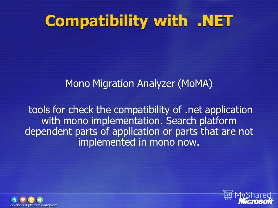 Compatibility with.NET Mono Migration Analyzer (MoMA) tools for check the compatibility of.net application with mono implementation. Search platform dependent parts of application or parts that are not implemented in mono now.