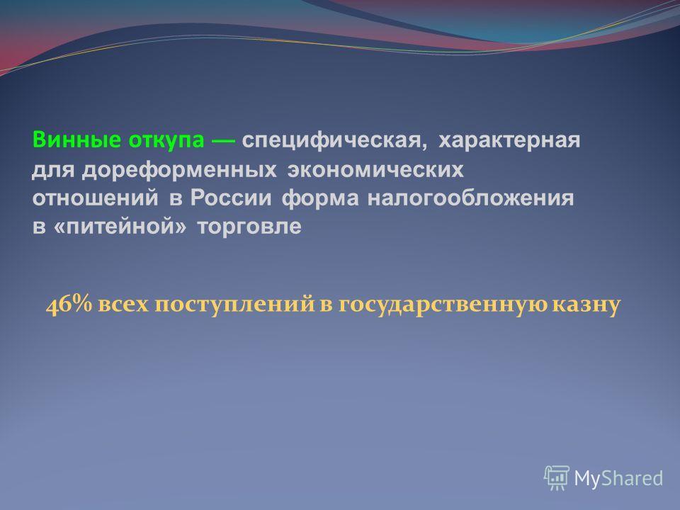 Винные откупа специфическая, характерная для дореформенных экономических отношений в России форма налогообложения в «питейной» торговле 46% всех поступлений в государственную казну