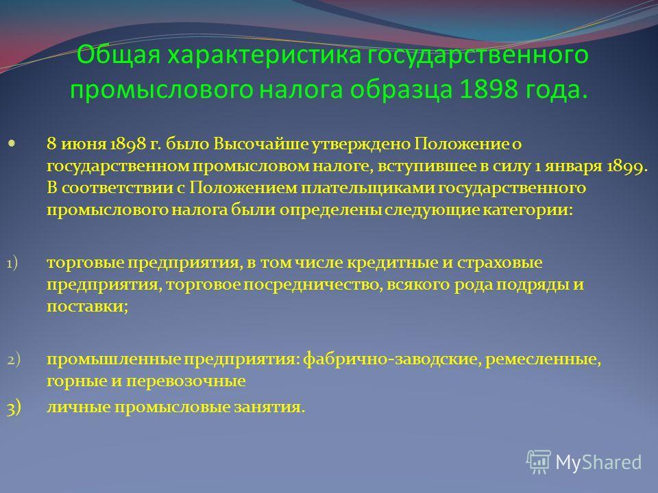 Общая характеристика государственного промыслового налога образца 1898 года. 8 июня 1898 г. было Высочайше утверждено Положение о государственном промысловом налоге, вступившее в силу 1 января 1899. В соответствии с Положением плательщиками государст