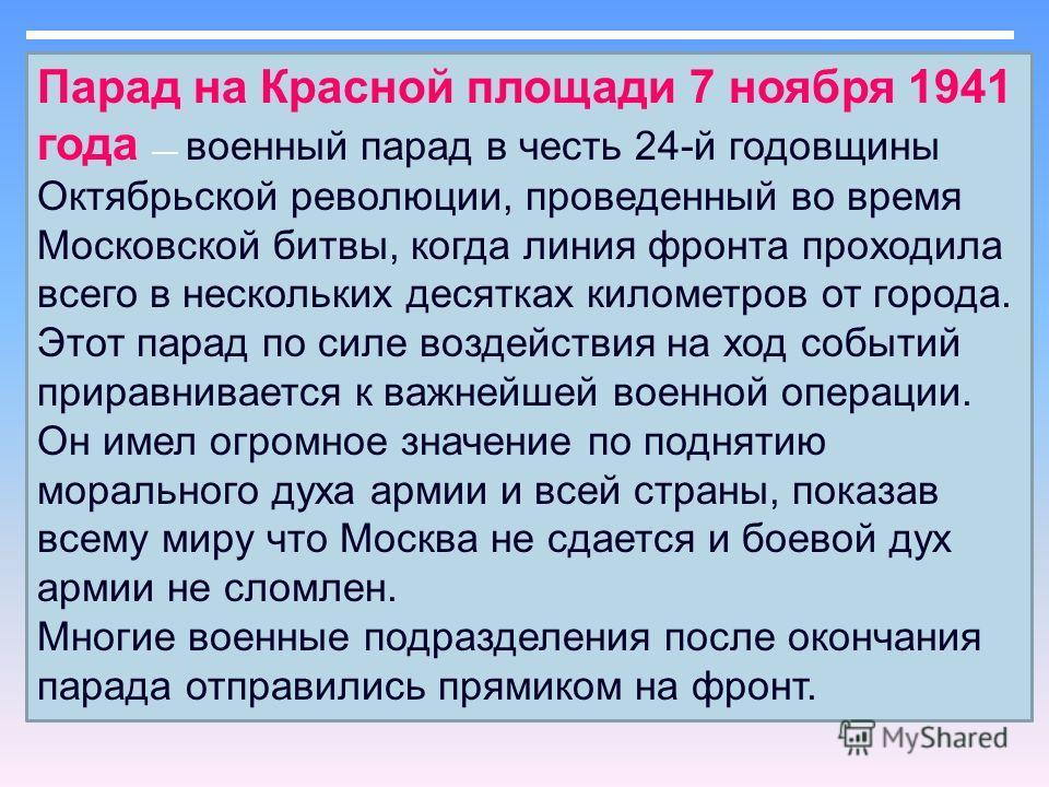 Парад на Красной площади 7 ноября 1941 года военный парад в честь 24-й годовщины Октябрьской революции, проведенный во время Московской битвы, когда линия фронта проходила всего в нескольких десятках километров от города. Этот парад по силе воздейств