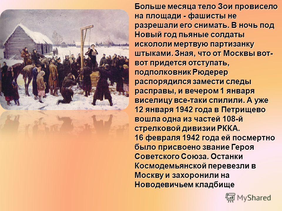 Больше месяца тело Зои провисело на площади - фашисты не разрешали его снимать. В ночь под Новый год пьяные солдаты искололи мертвую партизанку штыками. Зная, что от Москвы вот- вот придется отступать, подполковник Рюдерер распорядился замести следы