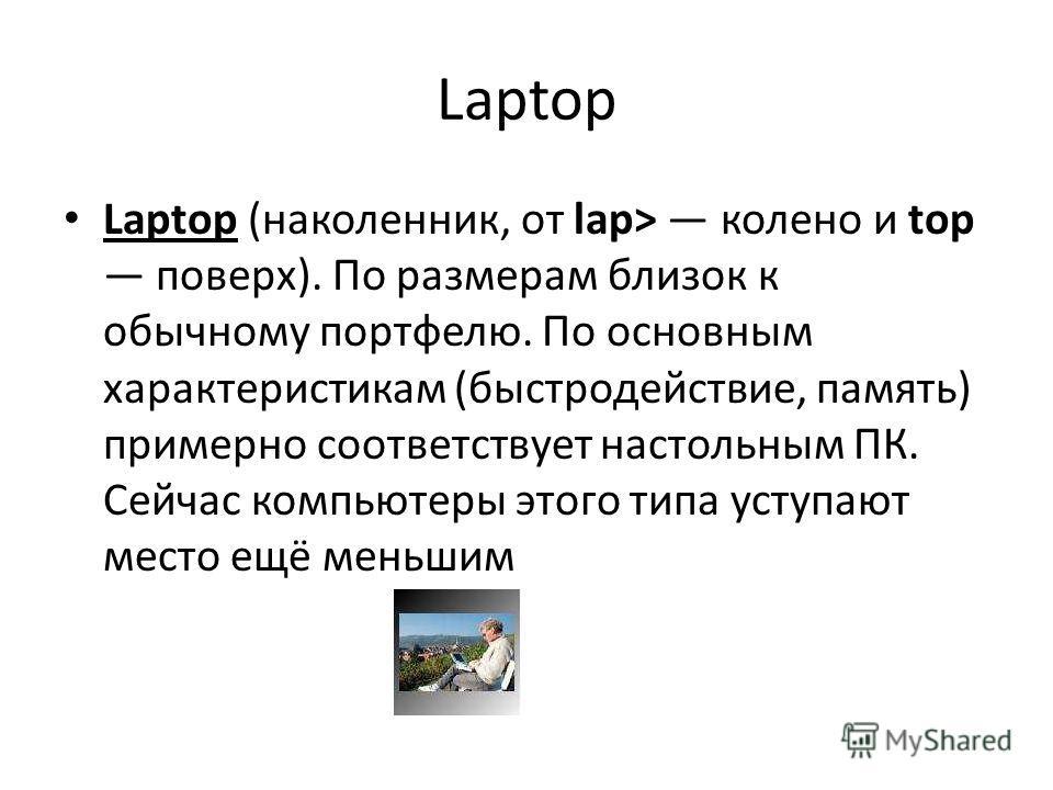 Laptop Laptop (наколенник, от lap> колено и top поверх). По размерам близок к обычному портфелю. По основным характеристикам (быстродействие, память) примерно соответствует настольным ПК. Сейчас компьютеры этого типа уступают место ещё меньшим