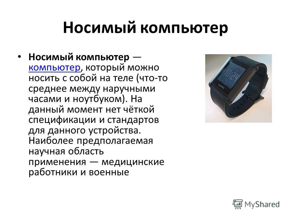 Носимый компьютер Носимый компьютер компьютер, который можно носить с собой на теле (что-то среднее между наручными часами и ноутбуком). На данный момент нет чёткой спецификации и стандартов для данного устройства. Наиболее предполагаемая научная обл