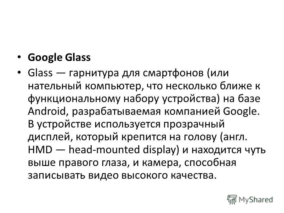 Google Glass Glass гарнитура для смартфонов (или нательный компьютер, что несколько ближе к функциональному набору устройства) на базе Android, разрабатываемая компанией Google. В устройстве используется прозрачный дисплей, который крепится на голову