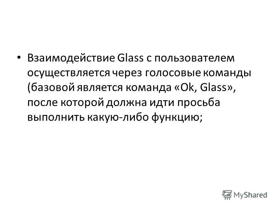 Взаимодействие Glass с пользователем осуществляется через голосовые команды (базовой является команда «Ok, Glass», после которой должна идти просьба выполнить какую-либо функцию;