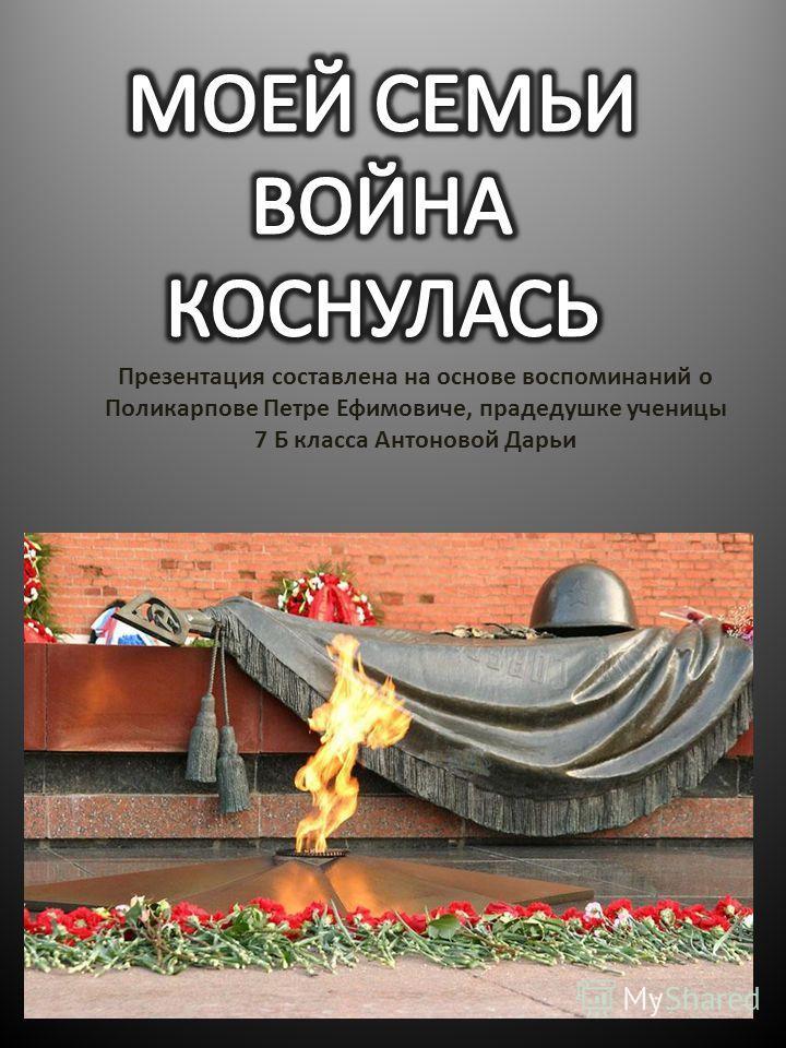 Презентация составлена на основе воспоминаний о Поликарпове Петре Ефимовиче, прадедушке ученицы 7 Б класса Антоновой Дарьи