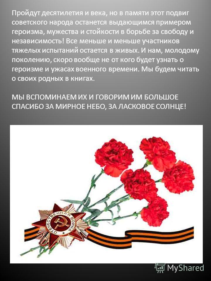 Пройдут десятилетия и века, но в памяти этот подвиг советского народа останется выдающимся примером героизма, мужества и стойкости в борьбе за свободу и независимость! Все меньше и меньше участников тяжелых испытаний остается в живых. И нам, молодому