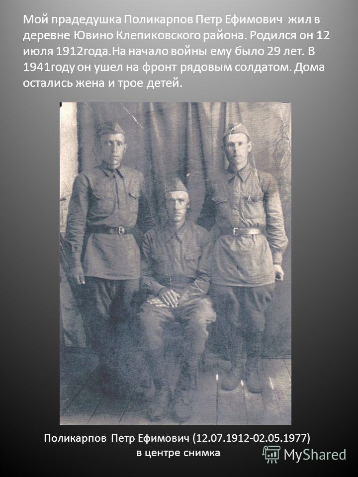 Мой прадедушка Поликарпов Петр Ефимович жил в деревне Ювино Клепиковского района. Родился он 12 июля 1912года.На начало войны ему было 29 лет. В 1941году он ушел на фронт рядовым солдатом. Дома остались жена и трое детей. Поликарпов Петр Ефимович (12