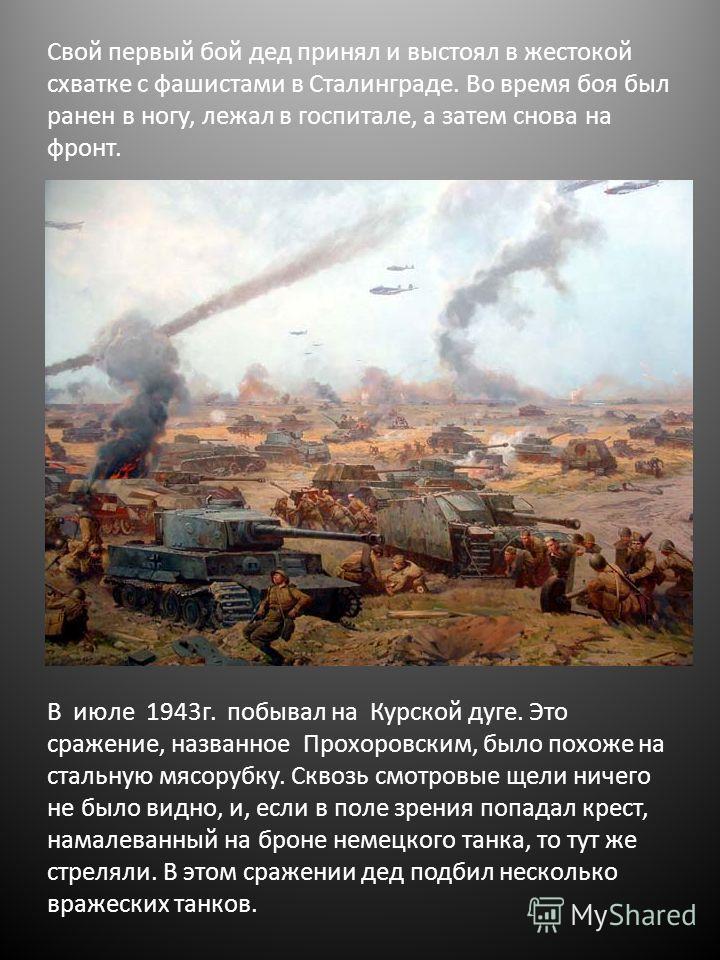 Свой первый бой дед принял и выстоял в жестокой схватке с фашистами в Сталинграде. Во время боя был ранен в ногу, лежал в госпитале, а затем снова на фронт. В июле 1943г. побывал на Курской дуге. Это сражение, названное Прохоровским, было похоже на с