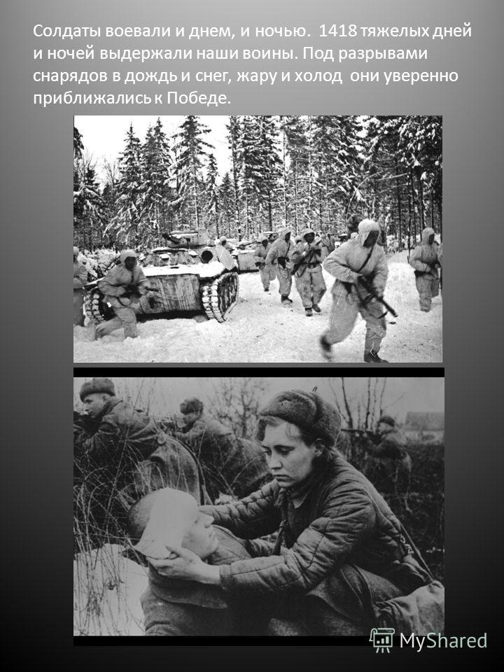 Солдаты воевали и днем, и ночью. 1418 тяжелых дней и ночей выдержали наши воины. Под разрывами снарядов в дождь и снег, жару и холод они уверенно приближались к Победе.