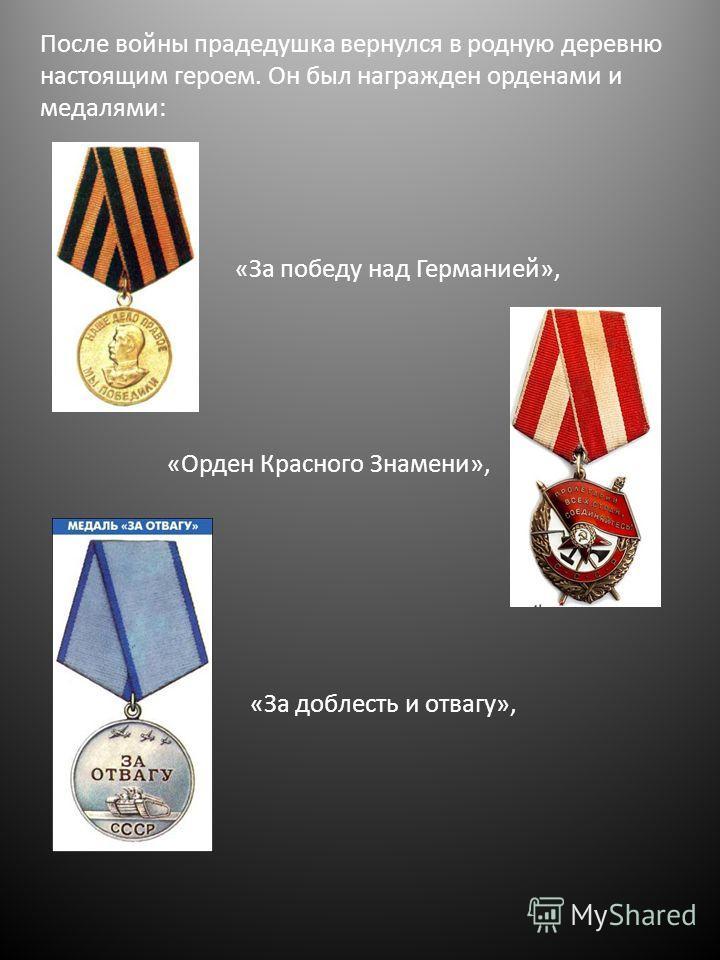 После войны прадедушка вернулся в родную деревню настоящим героем. Он был награжден орденами и медалями: «Орден Красного Знамени», «За победу над Германией», «За доблесть и отвагу»,