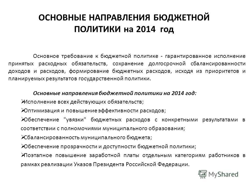 ОСНОВНЫЕ НАПРАВЛЕНИЯ БЮДЖЕТНОЙ ПОЛИТИКИ на 2014 год Основное требование к бюджетной политике - гарантированное исполнение принятых расходных обязательств, сохранение долгосрочной сбалансированности доходов и расходов, формирование бюджетных расходов,