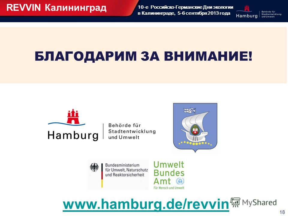 18 10-е Российско-Германские Дни экологии в Калининграде, 5-6 сентября 2013 года БЛАГОДАРИМ ЗА ВНИМАНИЕ! REVVIN Калининград www.hamburg.de/revvin