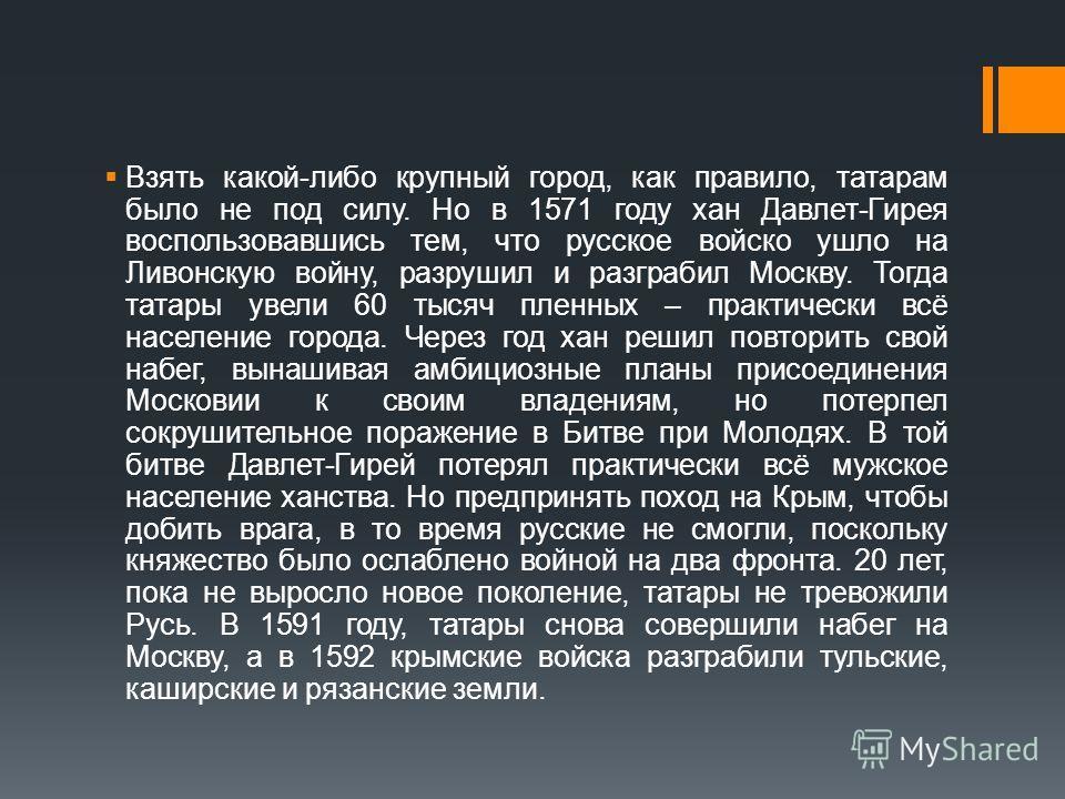 Взять какой-либо крупный город, как правило, татарам было не под силу. Но в 1571 году хан Давлет-Гирея воспользовавшись тем, что русское войско ушло на Ливонскую войну, разрушил и разграбил Москву. Тогда татары увели 60 тысяч пленных – практически вс