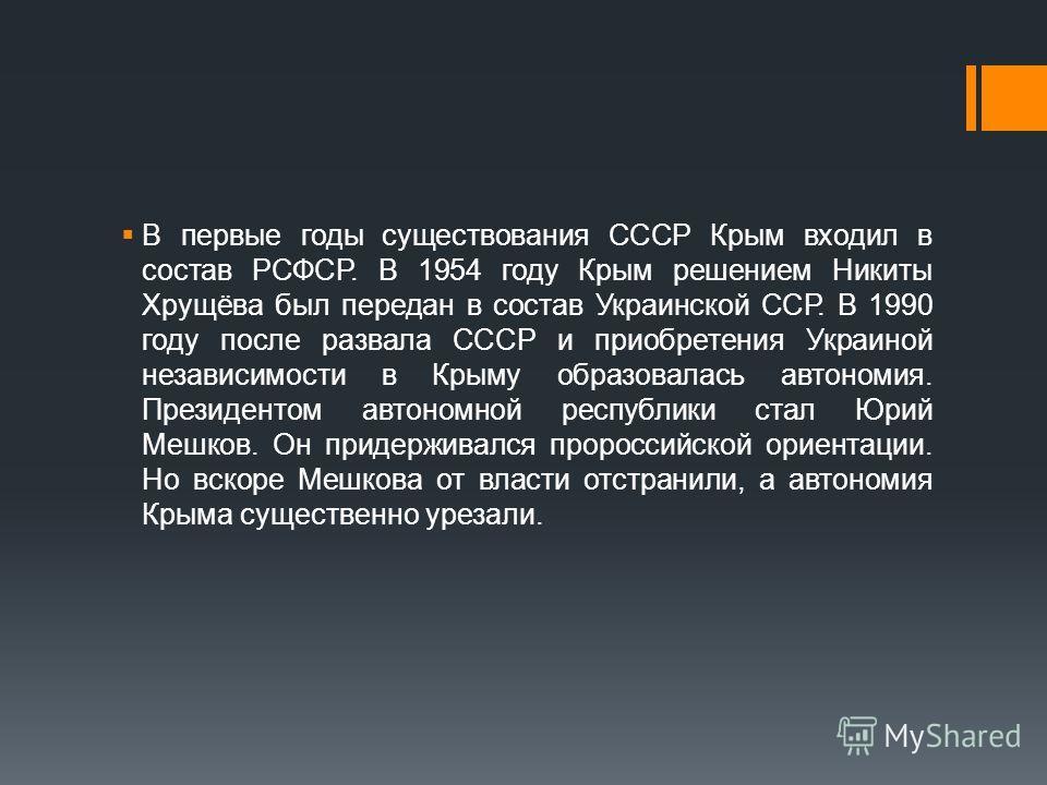 В первые годы существования СССР Крым входил в состав РСФСР. В 1954 году Крым решением Никиты Хрущёва был передан в состав Украинской ССР. В 1990 году после развала СССР и приобретения Украиной независимости в Крыму образовалась автономия. Президенто