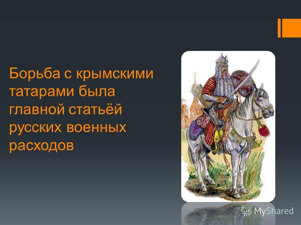 Борьба с крымскими татарами была главной статьёй русских военных расходов