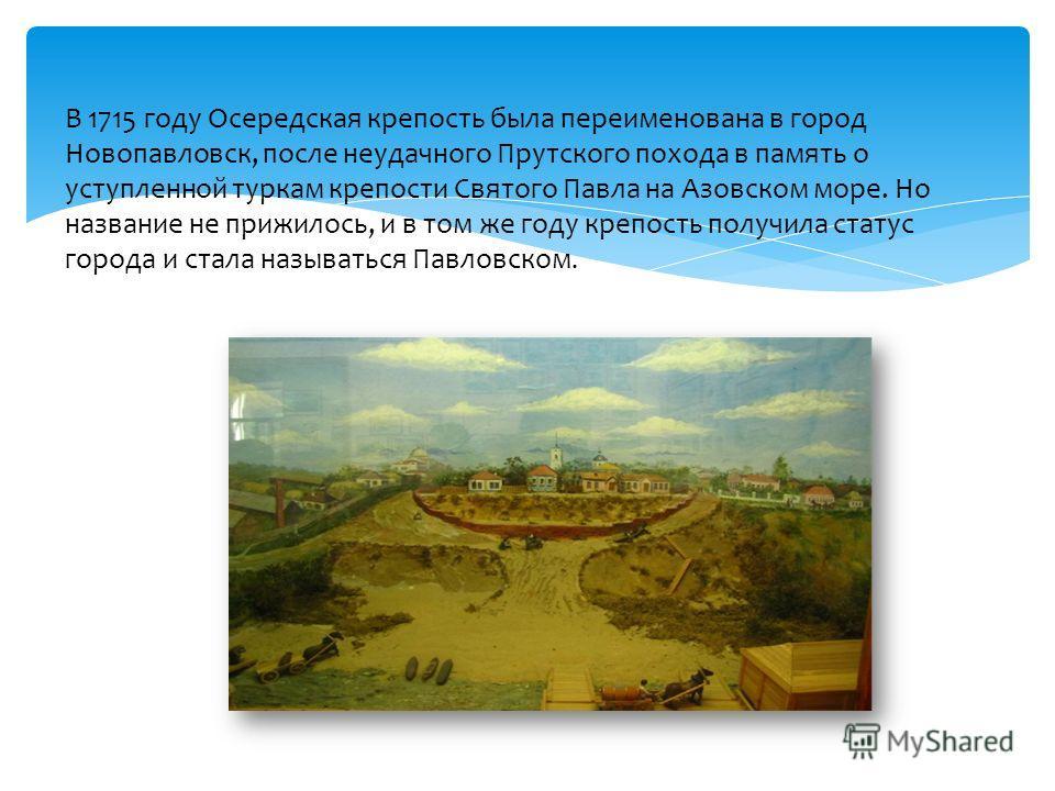 В 1715 году Осередская крепость была переименована в город Новопавловск, после неудачного Прутского похода в память о уступленной туркам крепости Святого Павла на Азовском море. Но название не прижилось, и в том же году крепость получила статус город