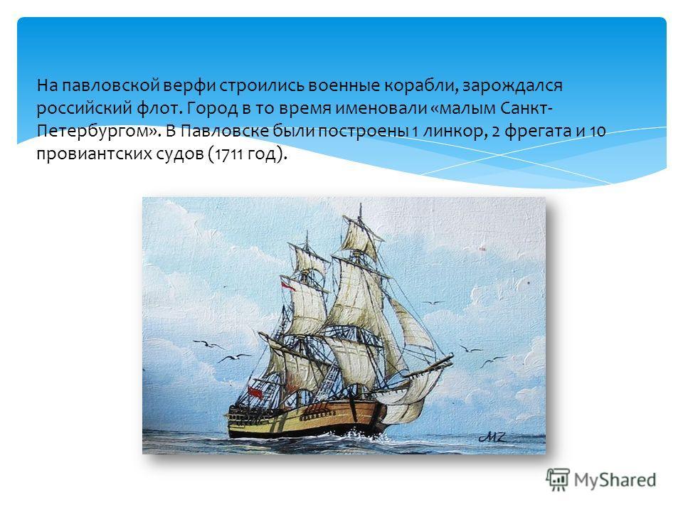 На павловской верфи строились военные корабли, зарождался российский флот. Город в то время именовали «малым Санкт- Петербургом». В Павловске были построены 1 линкор, 2 фрегата и 10 провиантских судов (1711 год).