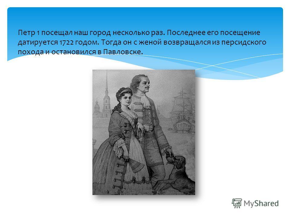 Петр 1 посещал наш город несколько раз. Последнее его посещение датируется 1722 годом. Тогда он с женой возвращался из персидского похода и остановился в Павловске.