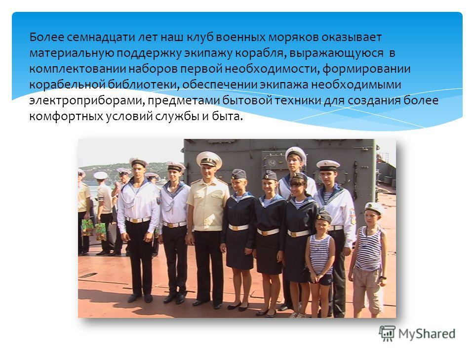 Более семнадцати лет наш клуб военных моряков оказывает материальную поддержку экипажу корабля, выражающуюся в комплектовании наборов первой необходимости, формировании корабельной библиотеки, обеспечении экипажа необходимыми электроприборами, предме