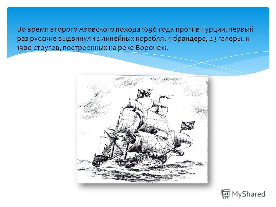 Во время второго Азовского похода 1696 года против Турции, первый раз русские выдвинули 2 линейных корабля, 4 брандера, 23 галеры, и 1300 стругов, построенных на реке Воронеж.