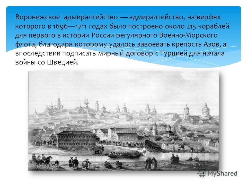 Воронежское адмиралтейство адмиралтейство, на верфях которого в 16961711 годах было построено около 215 кораблей для первого в истории России регулярного Военно-Морского флота, благодаря которому удалось завоевать крепость Азов, а впоследствии подпис