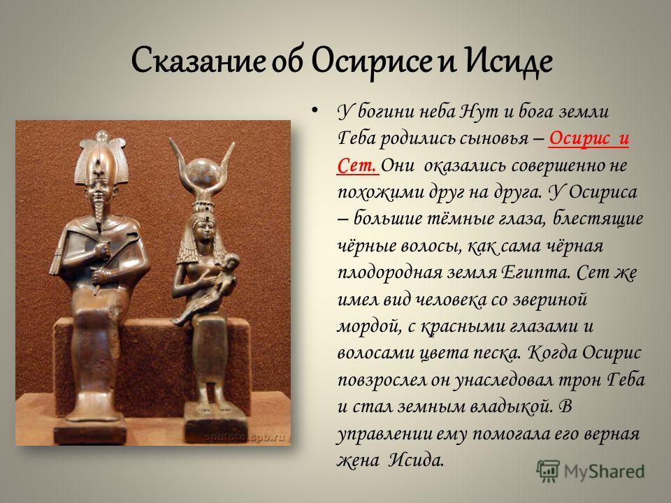 Сказание об Осирисе и Исиде У богини неба Нут и бога земли Геба родились сыновья – Осирис и Сет. Они оказались совершенно не похожими друг на друга. У Осириса – большие тёмные глаза, блестящие чёрные волосы, как сама чёрная плодородная земля Египта.