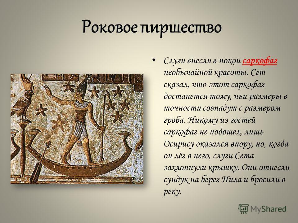Роковое пиршество Слуги внесли в покои саркофаг необычайной красоты. Сет сказал, что этот саркофаг достанется тому, чьи размеры в точности совпадут с размером гроба. Никому из гостей саркофаг не подошел, лишь Осирису оказался впору, но, когда он лёг