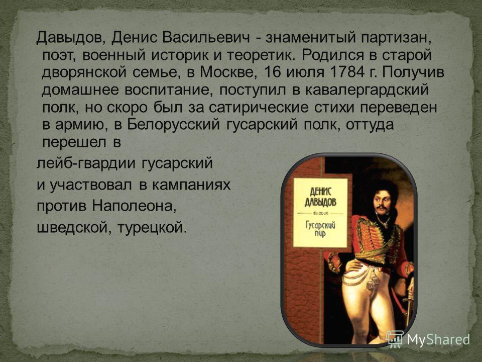 Давыдов, Денис Васильевич - знаменитый партизан, поэт, военный историк и теоретик. Родился в старой дворянской семье, в Москве, 16 июля 1784 г. Получив домашнее воспитание, поступил в кавалергардский полк, но скоро был за сатирические стихи переведен