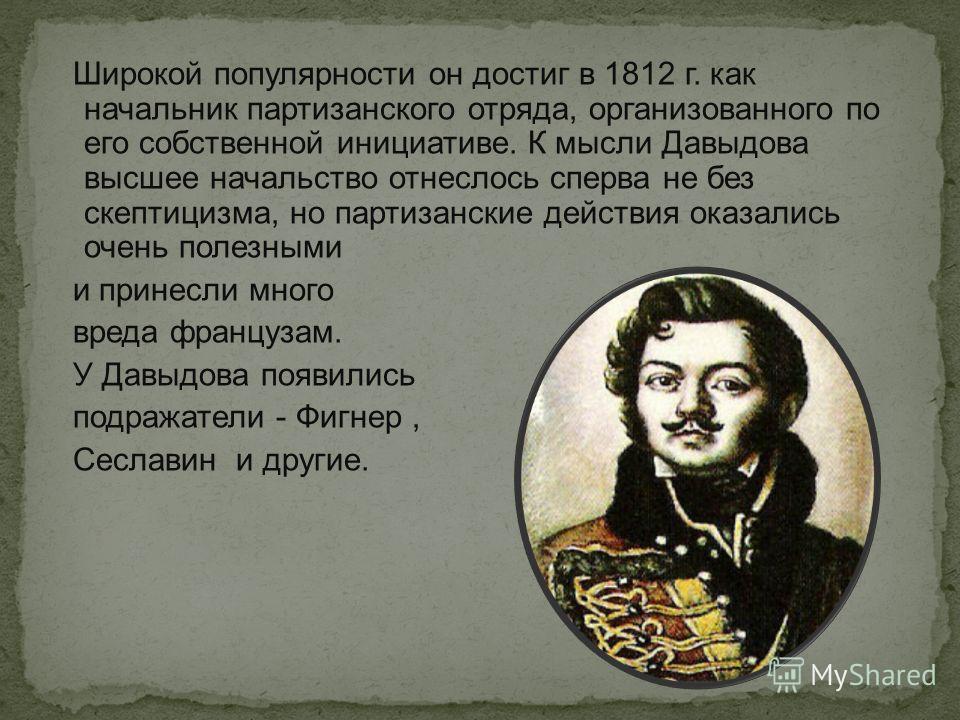 Широкой популярности он достиг в 1812 г. как начальник партизанского отряда, организованного по его собственной инициативе. К мысли Давыдова высшее начальство отнеслось сперва не без скептицизма, но партизанские действия оказались очень полезными и п