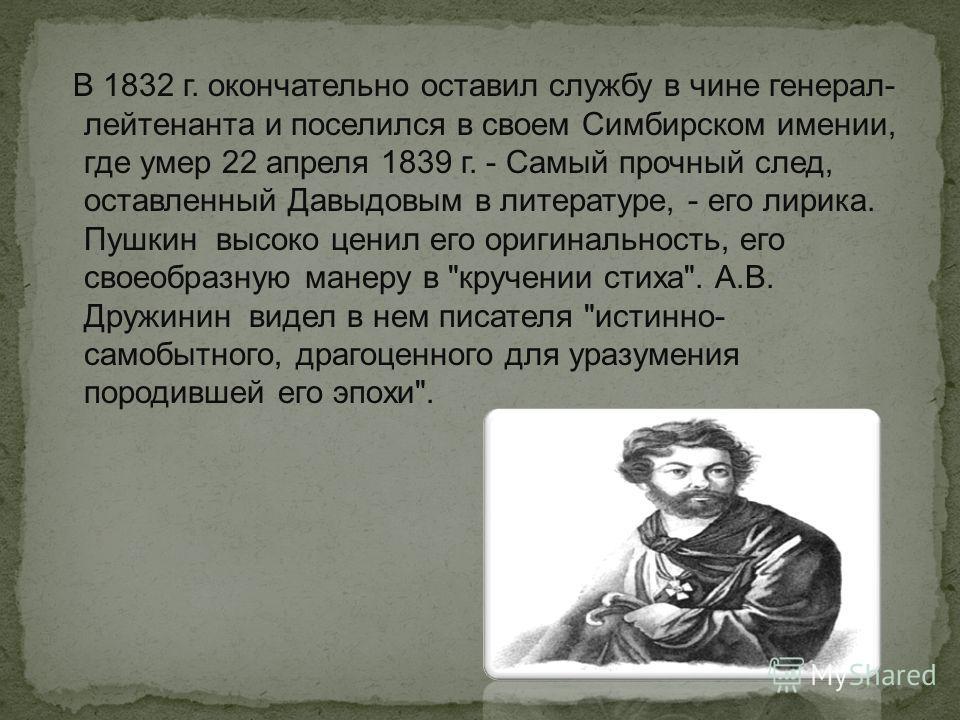 В 1832 г. окончательно оставил службу в чине генерал- лейтенанта и поселился в своем Симбирском имении, где умер 22 апреля 1839 г. - Самый прочный след, оставленный Давыдовым в литературе, - его лирика. Пушкин высоко ценил его оригинальность, его сво