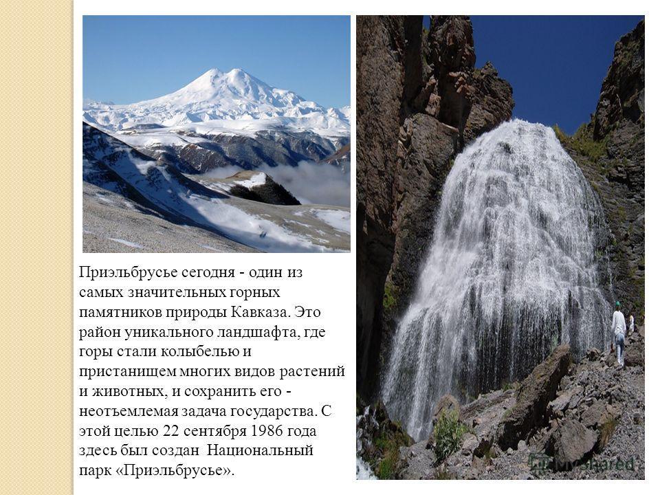 Приэльбрусье сегодня - один из самых значительных горных памятников природы Кавказа. Это район уникального ландшафта, где горы стали колыбелью и пристанищем многих видов растений и животных, и сохранить его - неотъемлемая задача государства. С этой ц
