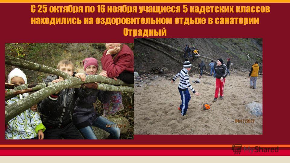 С 25 октября по 16 ноября учащиеся 5 кадетских классов находились на оздоровительном отдыхе в санатории Отрадный