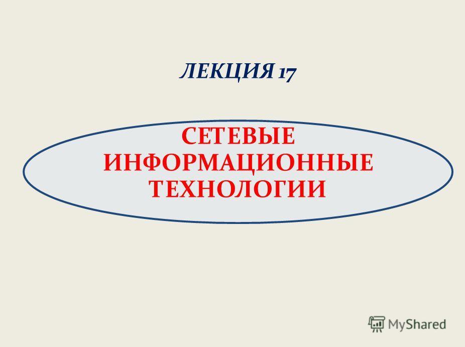 ЛЕКЦИЯ 17 СЕТЕВЫЕ ИНФОРМАЦИОННЫЕ ТЕХНОЛОГИИ