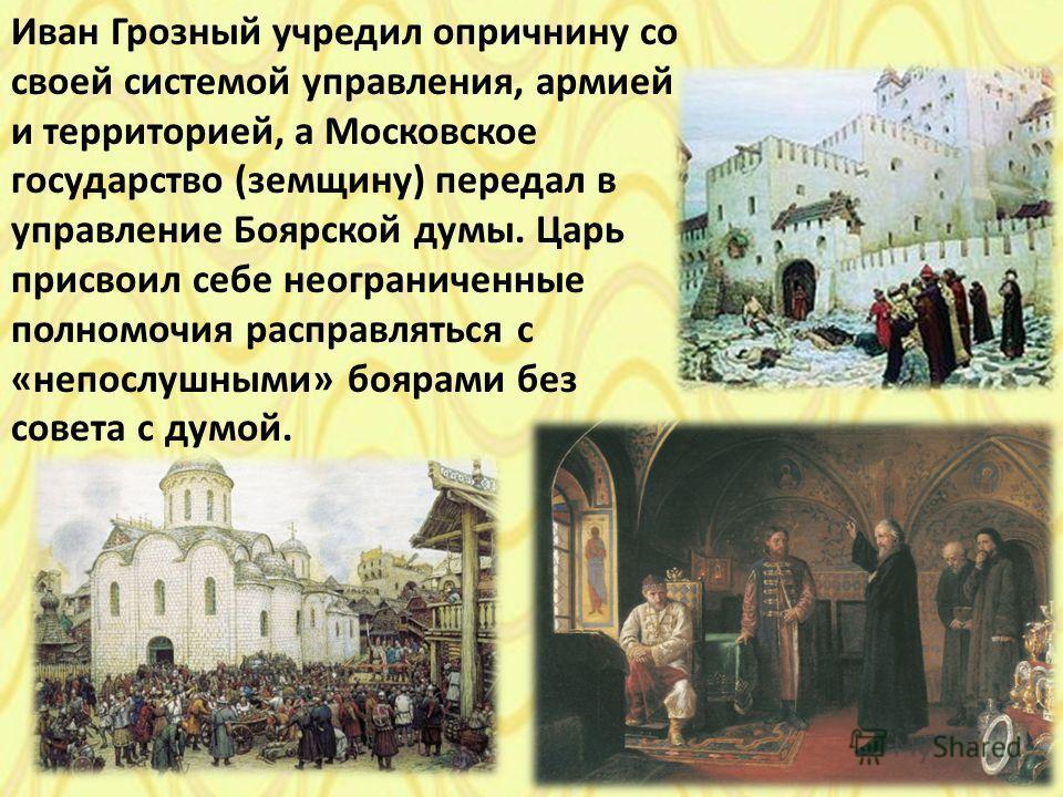Иван Грозный учредил опричнину со своей системой управления, армией и территорией, а Московское государство (земщину) передал в управление Боярской думы. Царь присвоил себе неограниченные полномочия расправляться с «непослушными» боярами без совета с
