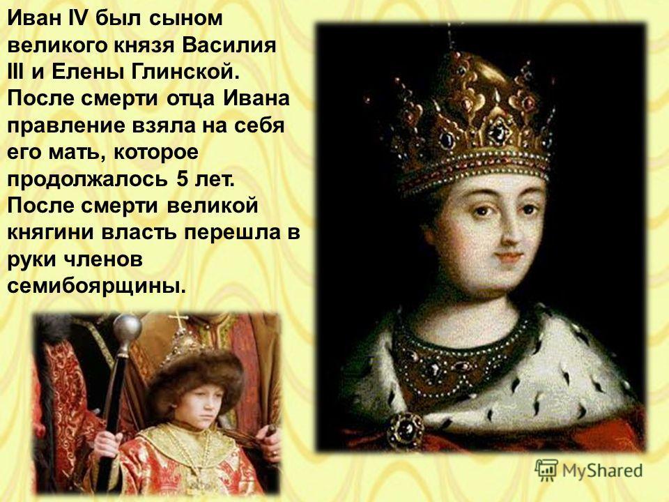 Иван IV был сыном великого князя Василия III и Елены Глинской. После смерти отца Ивана правление взяла на себя его мать, которое продолжалось 5 лет. После смерти великой княгини власть перешла в руки членов семибоярщины.