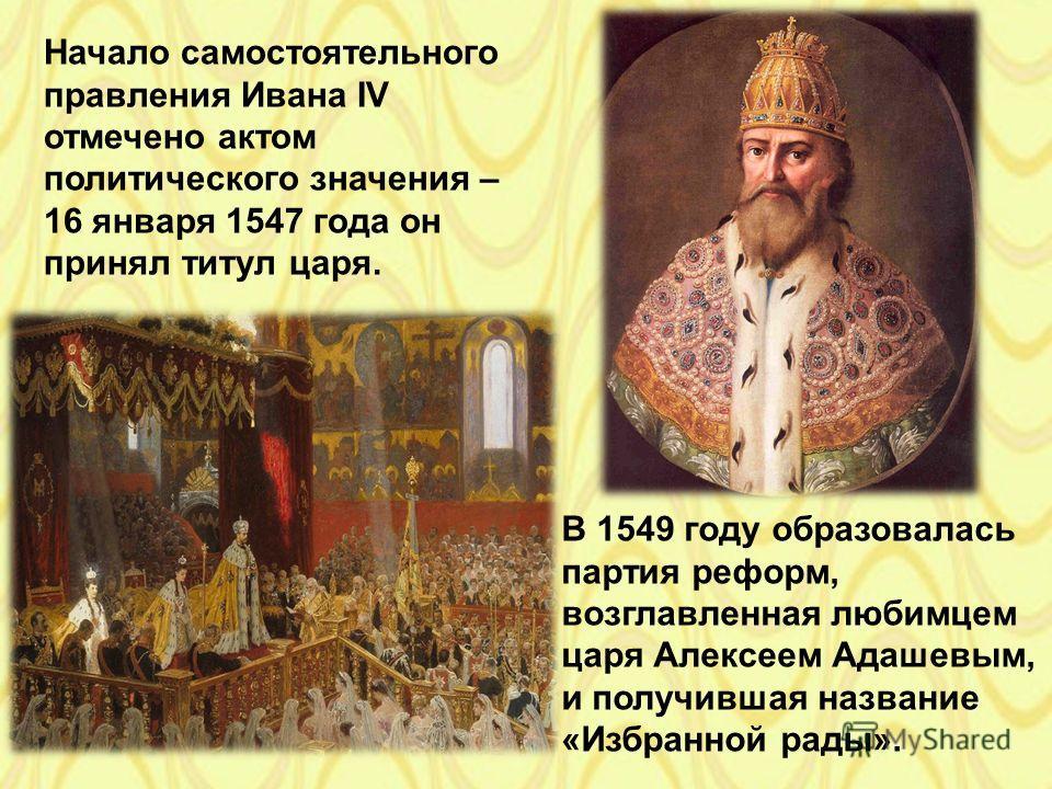 Начало самостоятельного правления Ивана IV отмечено актом политического значения – 16 января 1547 года он принял титул царя. В 1549 году образовалась партия реформ, возглавленная любимцем царя Алексеем Адашевым, и получившая название «Избранной рады»