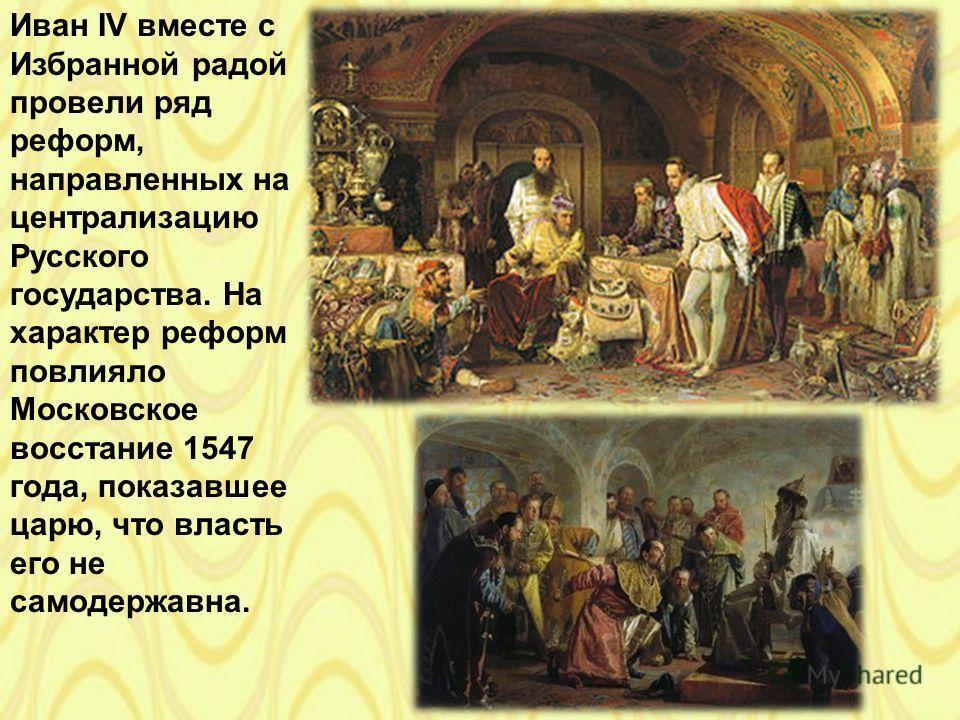 Иван IV вместе с Избранной радой провели ряд реформ, направленных на централизацию Русского государства. На характер реформ повлияло Московское восстание 1547 года, показавшее царю, что власть его не самодержавна.