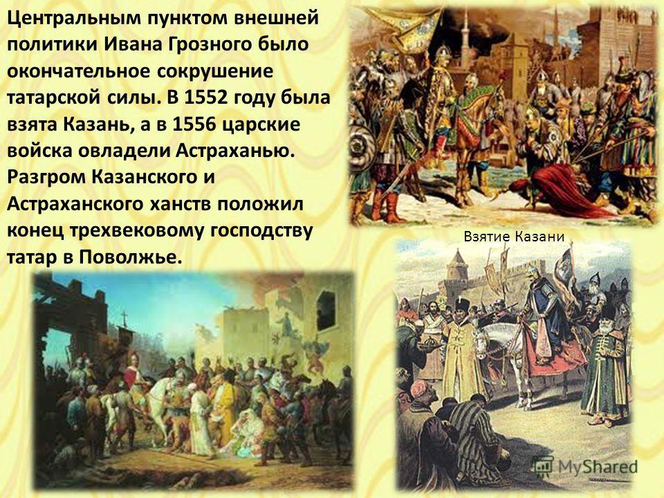 Центральным пунктом внешней политики Ивана Грозного было окончательное сокрушение татарской силы. В 1552 году была взята Казань, а в 1556 царские войска овладели Астраханью. Разгром Казанского и Астраханского ханств положил конец трехвековому господс