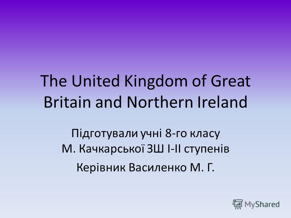 The United Kingdom of Great Britain and Northern Ireland Підготували учні 8-го класу М. Качкарської ЗШ І-ІІ ступенів Керівник Василенко М. Г.