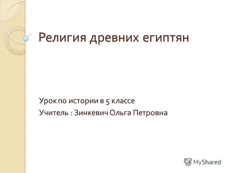 Религия древних египтян Урок по истории в 5 классе Учитель : Зинкевич Ольга Петровна