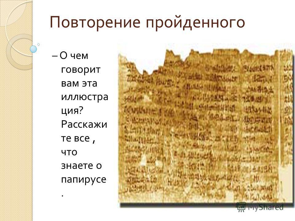 Повторение пройденного – О чем говорит вам эта иллюстра ция ? Расскажи те все, что знаете о папирусе.