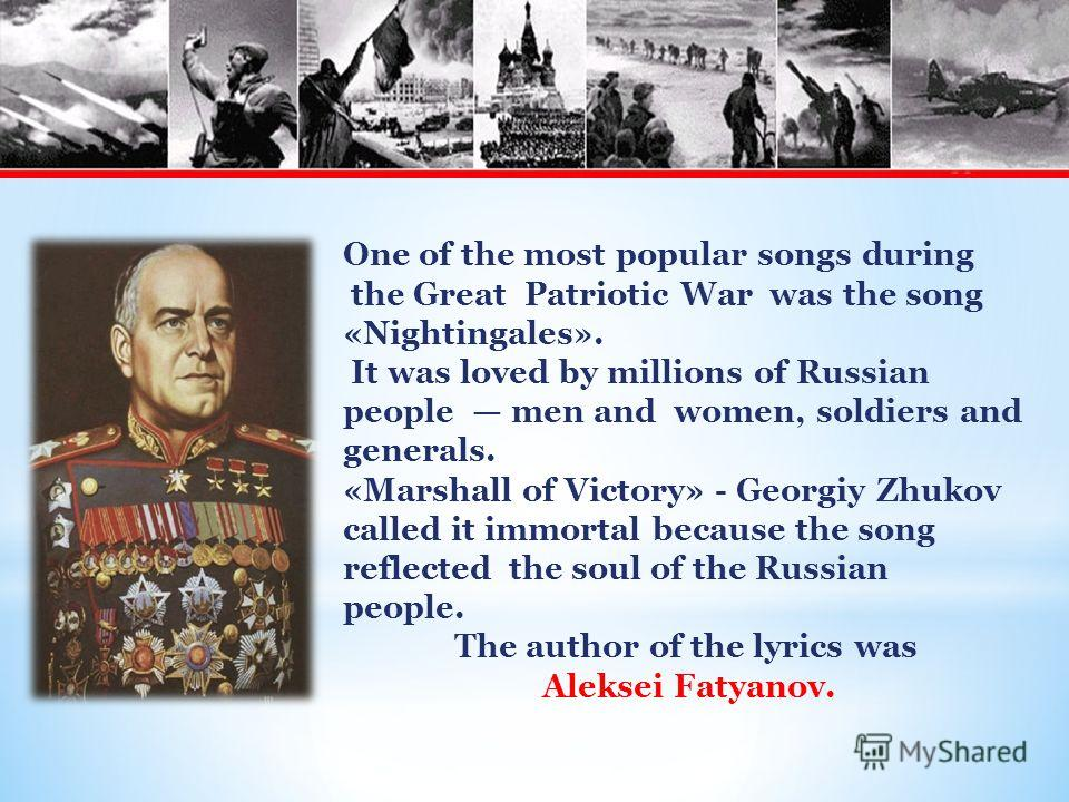 One of the most popular songs during the Great Patriotic War was the song «Nightingales». It was loved by millions of Russian people men and women, soldiers and generals. «Marshall of Victory» - Georgiy Zhukov called it immortal because the song refl
