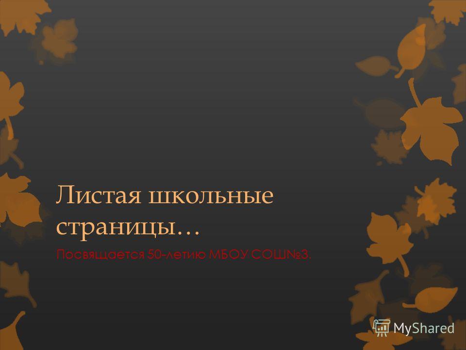 Листая школьные страницы… Посвящается 50-летию МБОУ СОШ3.